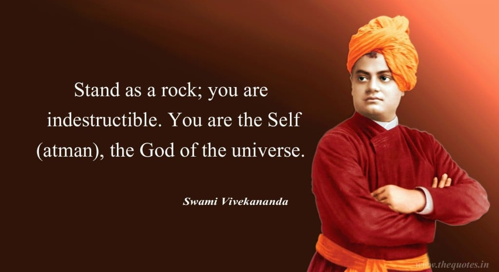 Stand as a rock; you are indestructible. You are the Self, the God of the universe.  - Swami Vivekananda