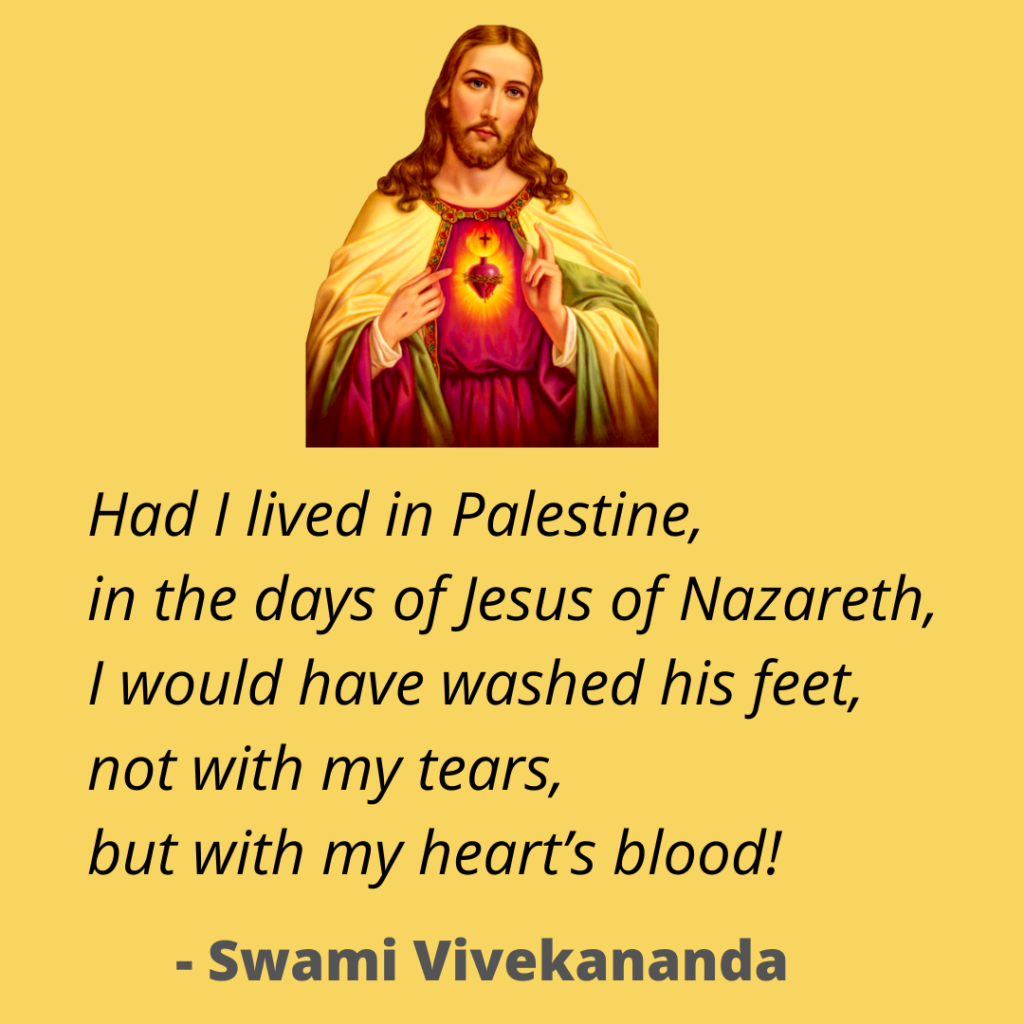 Had I lived in Palestine,  in the days of Jesus of Nazareth,  I would have washed his feet,  not with my tears,  but with my heart's blood! ~ Swami Vivekananda